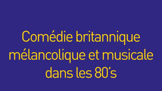 COMEDIE BRITANNIQUE, M�LANCOLIQUE ET MUSICALE DANS LES 80'S